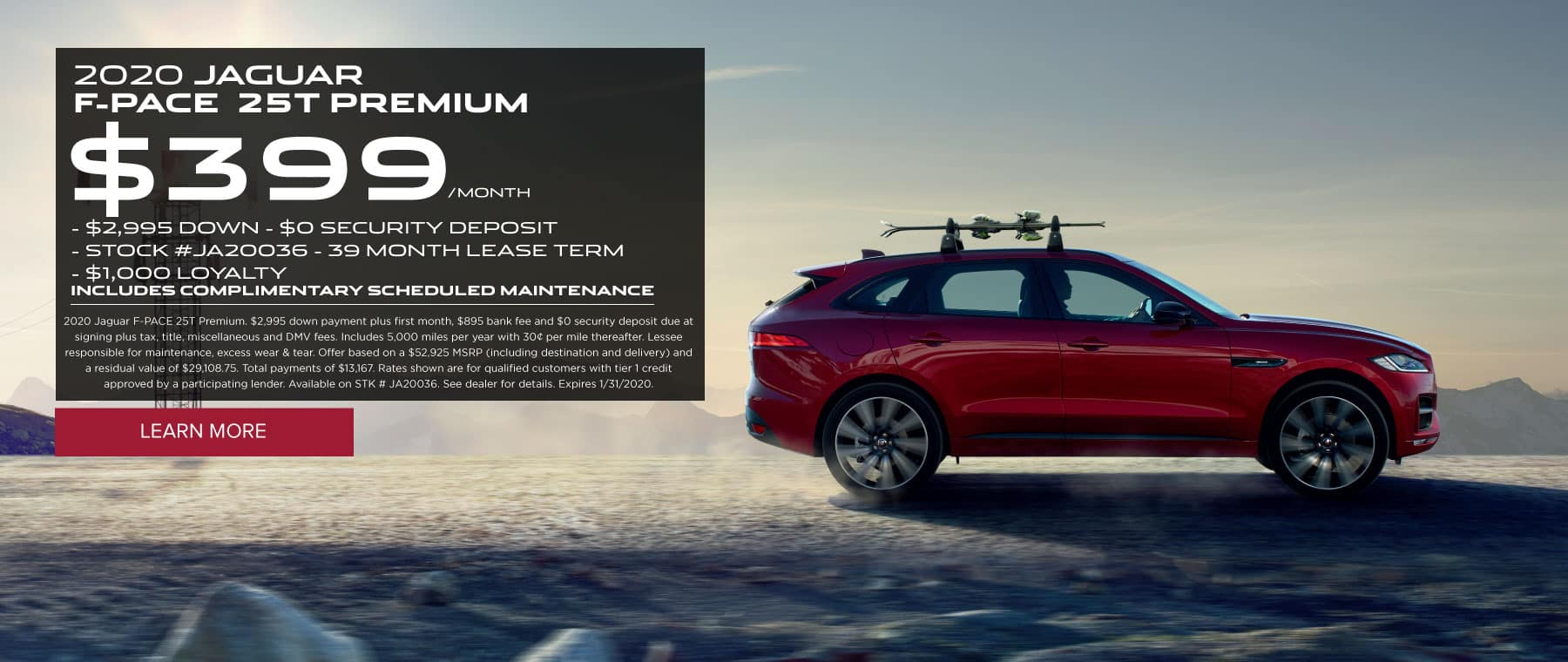2020 JAGUAR  F-PACE  25T PREMIUM $399/MONTH $2,995 DOWN  $0 SECURITY DEPOSIT STOCK #JA20036 - 39 MONTH LEASE TERM $1,000 LOYALTY INCLUDES COMPLIMENTARY SCHEDULED MAINTENANCE 2020 Jaguar F-PACE 25T Premium. $2,995 down payment plus first month, $895 bank fee and $0 security deposit due at signing plus tax, title, miscellaneous and DMV fees. Includes 5,000 miles per year with 30¢ per mile thereafter. Lessee responsible for maintenance, excess wear & tear. Offer based on a $52,925 MSRP (including destination and delivery) and a residual value of $29,108.75. Total payments of $13,167. Rates shown are for qualified customers with tier 1 credit approved by a participating lender. Available on STK # JA20036. See dealer for details. Expires 1/31/2020. Click to learn more. Red F-PACE on a desert road.