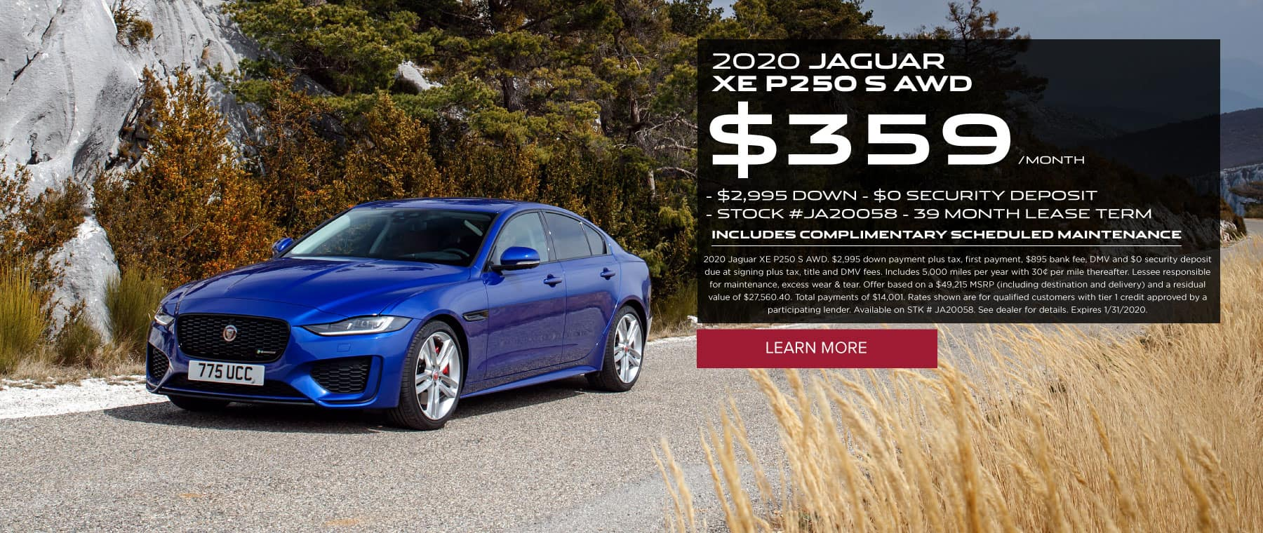 2020 JAGUAR XE P250 S AWD $359/MONTH $2,995 DOWN $0 SECURITY DEPOSIT STOCK #JA20058 39 MONTH LEASE TERM INCLUDES COMPLIMENTARY SCHEDULED MAINTENANCE 2020 Jaguar XE P250 S AWD. $2,995 down payment plus tax, first payment, $895 bank fee, DMV and $0 security deposit due at signing plus tax, title and DMV fees. Includes 5,000 miles per year with 30¢ per mile thereafter. Lessee responsible for maintenance, excess wear & tear. Offer based on a $49,215 MSRP (including destination and delivery) and a residual value of $27,560.40. Total payments of $14,001. Rates shown are for qualified customers with tier 1 credit approved by a participating lender. Available on STK # JA20058. See dealer for details. Expires 1/31/2020. Click to learn more. Blue XE on road with trees and field surrounding.