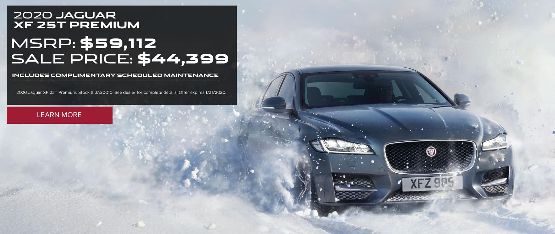 2020 JAGUAR XF 25T PREMIUM MSRP: $59,112 SALE PRICE: $44,399 INCLUDES COMPLIMENTARY SCHEDULED MAINTENANCE 2020 Jaguar XF 25T Premium. Stock # JA20010. See dealer for complete details. Offer expires 1/31/2020.  Click to learn more. Dark Grey XF driving through snow.