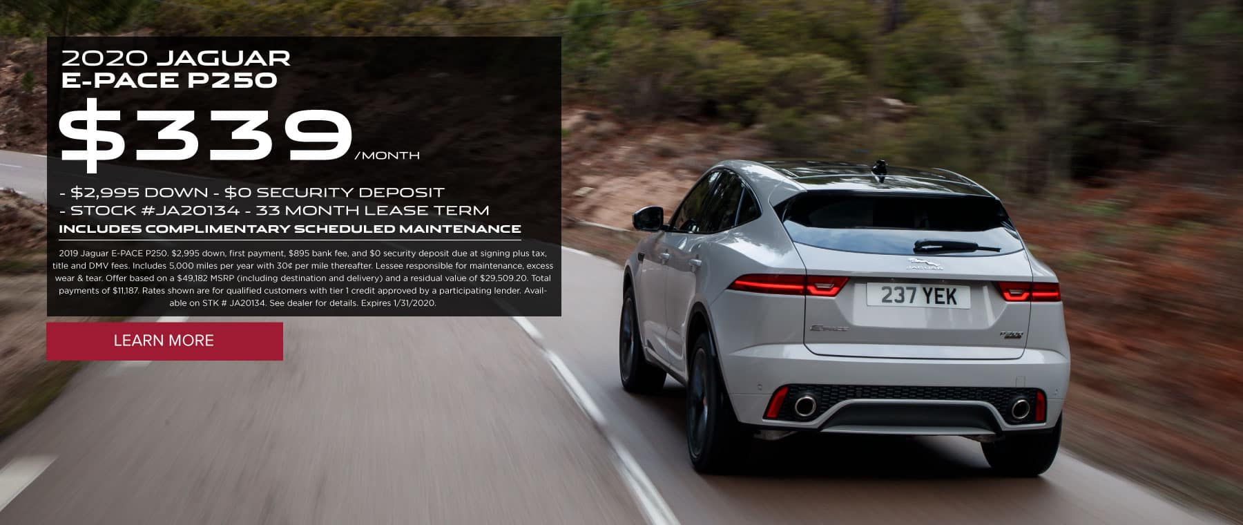 2020 JAGUAR  E-PACE P250 $339 /MONTH $2,995 DOWN $0 SECURITY DEPOSIT STOCK #JA20134 - 33 MONTH LEASE TERM INCLUDES COMPLIMENTARY SCHEDULED MAINTENANCE 2019 Jaguar E-PACE P250. $2,995 down, first payment, $895 bank fee, and $0 security deposit due at signing plus tax, title and DMV fees. Includes 5,000 miles per year with 30¢ per mile thereafter. Lessee responsible for maintenance, excess wear & tear. Offer based on a $49,182 MSRP (including destination and delivery) and a residual value of $29,509.20. Total payments of $11,187. Rates shown are for qualified customers with tier 1 credit approved by a participating lender. Available on STK # JA20134. See dealer for details. Expires 1/31/2020. Click to learn more. Rear of Grey E-PACE on road with trees surrounding.