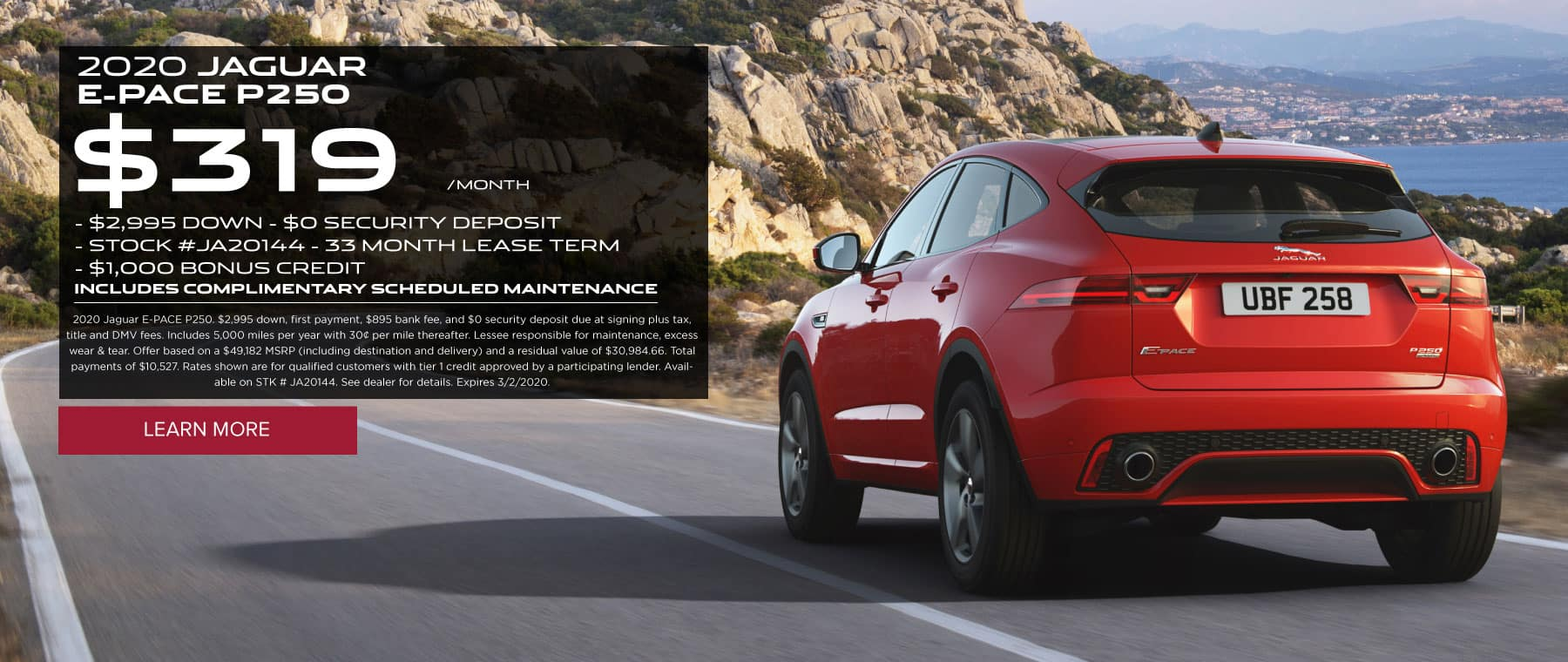 Service special Link to service special page   2020 JAGUAR  E-PACE P250  $319 per month  - $2,995 DOWN. $0 SECURITY DEPOSIT. STOCK #JA20144. 33 MONTH LEASE TERM. $1,000 BONUS CREDIT INCLUDES COMPLIMENTARY SCHEDULED MAINTENANCE. 2020 Jaguar E-PACE P250. $2,995 down, first payment, $895 bank fee, and $0 security deposit due at signing plus tax, title and DMV fees. Includes 5,000 miles per year with 30¢ per mile thereafter. Lessee responsible for maintenance, excess wear & tear. Offer based on a $49,182 MSRP (including destination and delivery) and a residual value of $30,984.66. Total payments of $10,527. Rates shown are for qualified customers with tier 1 credit approved by a participating lender. Available on STK # JA20144. See dealer for details. Expires 3/2/2020.. Click to learn more. Red E-PACE on road with mountain and water around