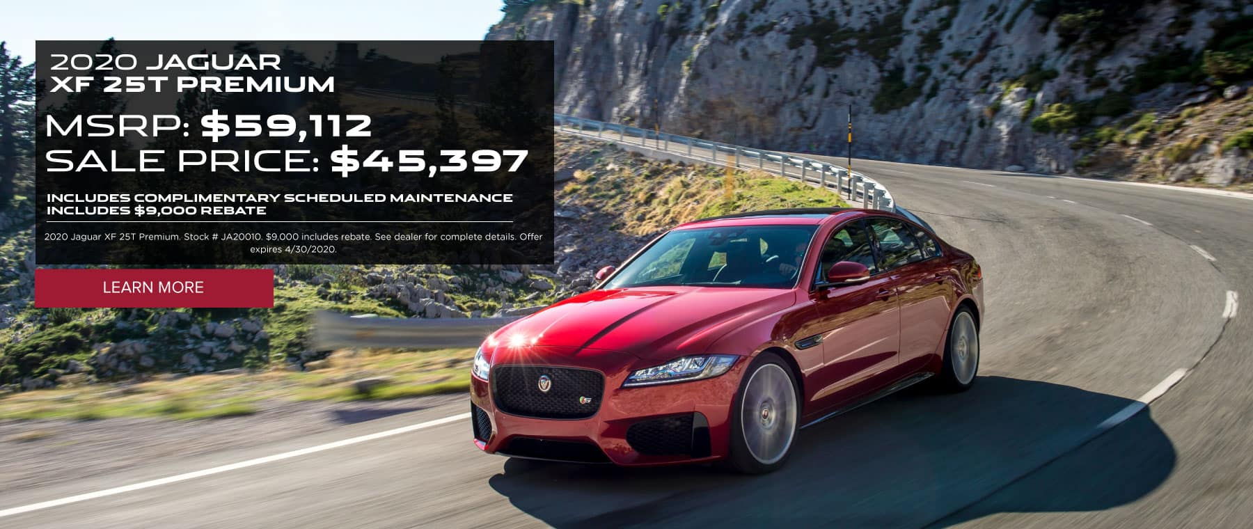 2020 JAGUAR XF 25T PREMIUM MSRP: $59,112 SALE PRICE: $45,399 INCLUDES COMPLIMENTARY SCHEDULED MAINTENANCE Includes $9000 rebate. 2020 Jaguar XF 25T Premium. Stock # JA20010. $9,000 includes rebate. See dealer for complete details. Offer expires 3/2/2020.  Click to learn more.. White XF driving along curved road.