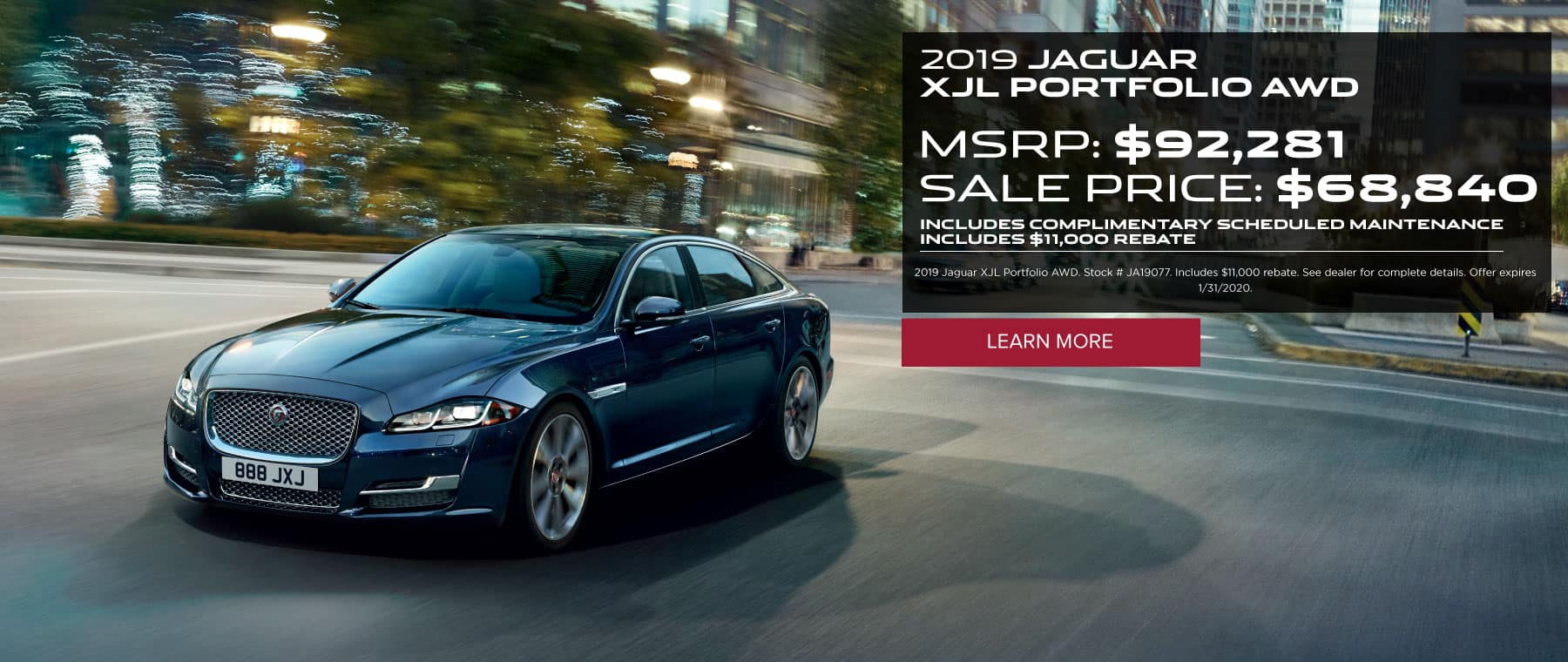 2019 JAGUAR XJL PORTFOLIO AWD MSRP: $92,281 SALE PRICE: $68,840 INCLUDES COMPLIMENTARY SCHEDULED MAINTENANCE INCLUDES $11,000 REBATE 2019 Jaguar XJL Portfolio AWD. Stock # JA19077. Includes $11,000 rebate. See dealer for complete details. Offer expires 1/31/2020. Click to learn more. Dark blue XJL in the city.