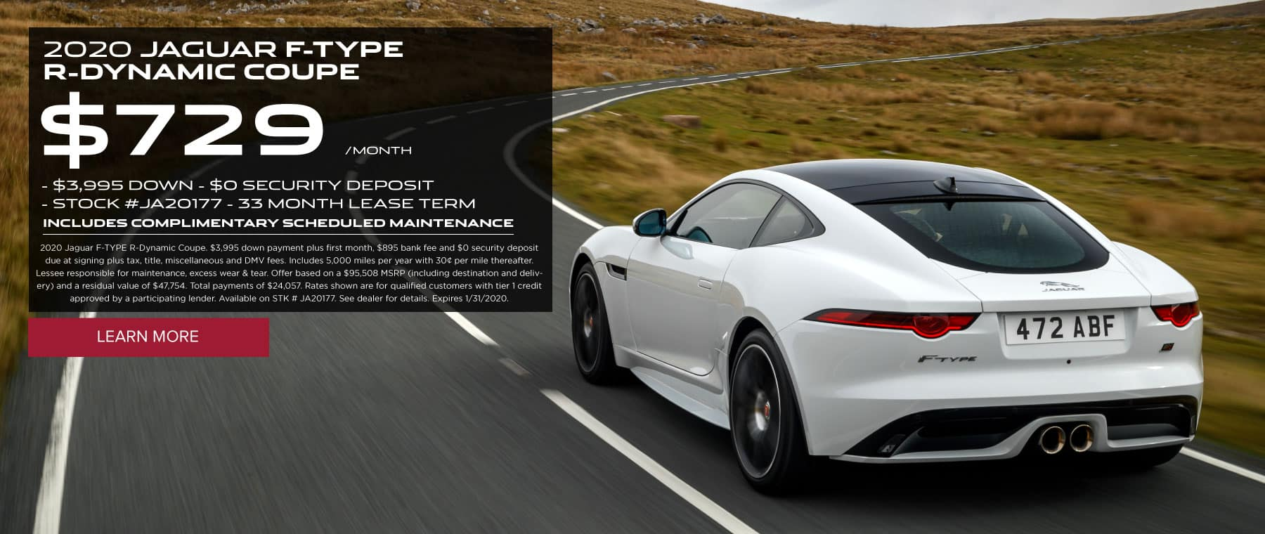 2020 JAGUAR F-TYPE R-DYNAMIC COUPE $729/MONTH $3,995 DOWN $0 SECURITY DEPOSIT STOCK #JA20177 33 MONTH LEASE TERM INCLUDES COMPLIMENTARY SCHEDULED MAINTENANCE 2020 Jaguar F-TYPE R-Dynamic Coupe. $3,995 down payment plus first month, $895 bank fee and $0 security deposit due at signing plus tax, title, miscellaneous and DMV fees. Includes 5,000 miles per year with 30¢ per mile thereafter. Lessee responsible for maintenance, excess wear & tear. Offer based on a $95,508 MSRP (including destination and delivery) and a residual value of $47,754. Total payments of $24,057. Rates shown are for qualified customers with tier 1 credit approved by a participating lender. Available on STK # JA20177. See dealer for details. Expires 1/31/2020. Click to learn more. Rear of white F-TYPE Coup on a long highway with grass surrounding the road.