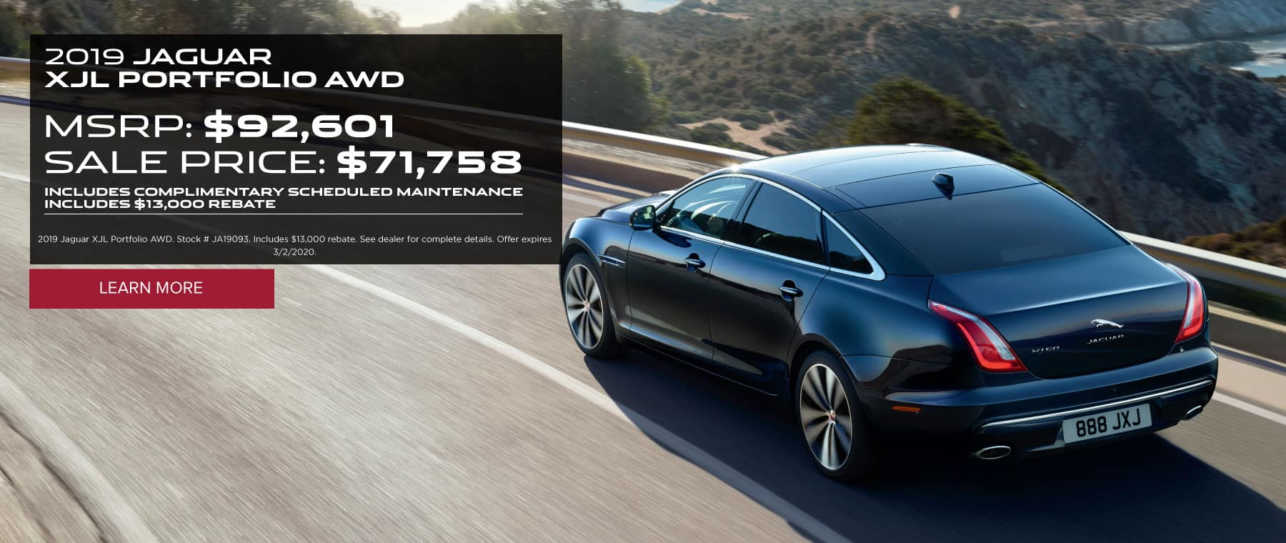 2019 JAGUAR XJL PORTFOLIO AWD. MSRP: $92,601 SALE PRICE: $71,758. INCLUDES COMPLIMENTARY SCHEDULED MAINTENANCE INCLUDES $13,000 REBATE. 2019 Jaguar XJL Portfolio AWD. Stock # JA19093. Includes $13,000 rebate. See dealer for complete details. Offer expires 3/2/2020. Click to learn more. Dark blue XJL on bridge