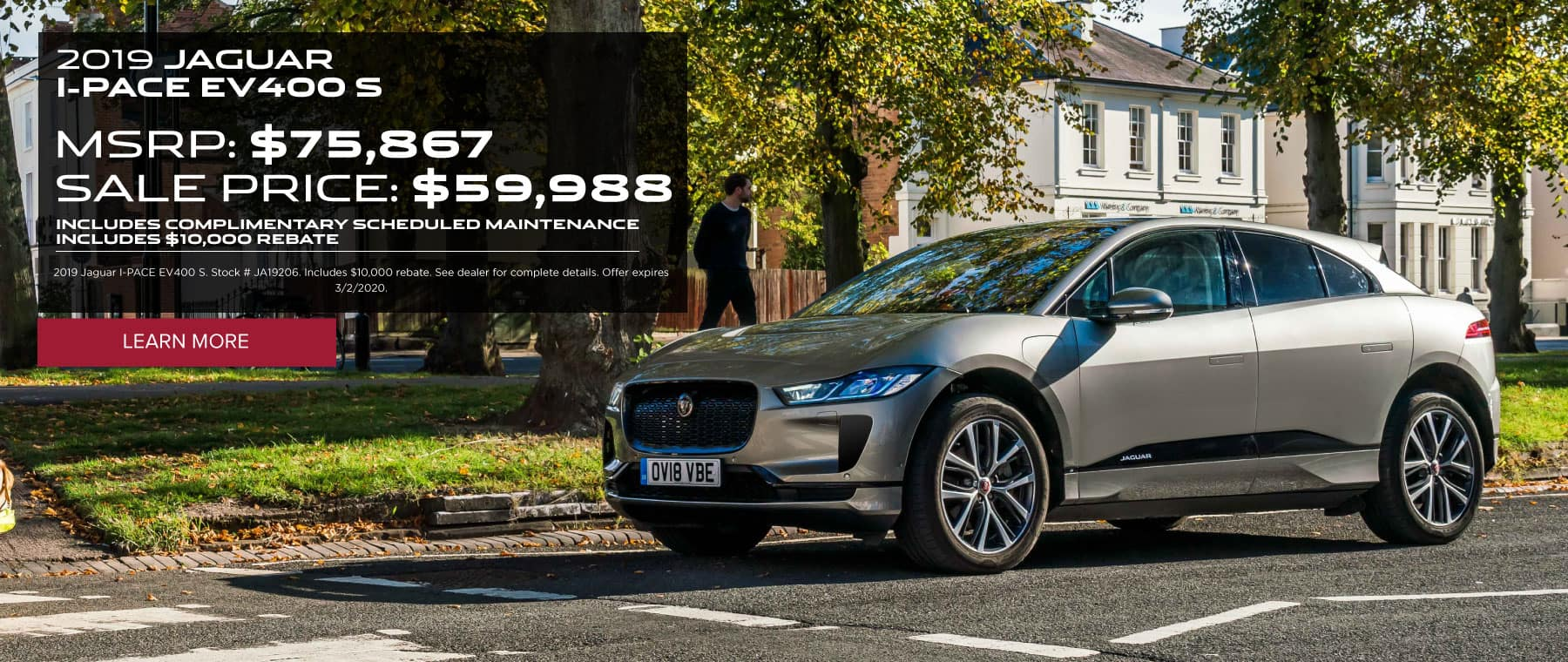 2019 JAGUAR I-PACE EV400 S. MSRP: $75,867 SALE PRICE: $59,988. INCLUDES COMPLIMENTARY SCHEDULED MAINTENANCE INCLUDES $10,000 REBATE. 2019 Jaguar I-PACE EV400 S. Stock # JA19206. Includes $10,000 rebate. See dealer for complete details. Offer expires 3/2/2020. Click to learn more. Grey I-PACE parked in town by a park