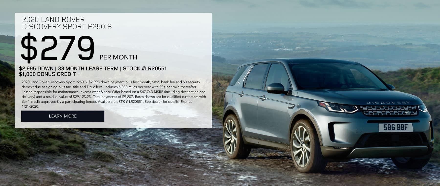 2020 LAND ROVER DISCOVERY SPORT P250 S $279 PER MONTH $2,995 DOWN 33 MONTH LEASE TERM STOCK #LR20551 $1,000 BONUS CREDIT 2020 Land Rover Discovery Sport P250 S. $2,995 down payment plus first month, $895 bank fee and $0 security deposit due at signing plus tax, title and DMV fees. Includes 5,000 miles per year with 30¢ per mile thereafter. Lessee responsible for maintenance, excess wear & tear. Offer based on a $47,743 MSRP (including destination and delivery) and a residual value of $29,123.23. Total payments of $9,207. Rates shown are for qualified customers with tier 1 credit approved by a participating lender. Available on STK # LR20551. See dealer for details. Expires 1/31/2020. Click to learn more. Blue Discovery Sport on dirt road with hills in the background.