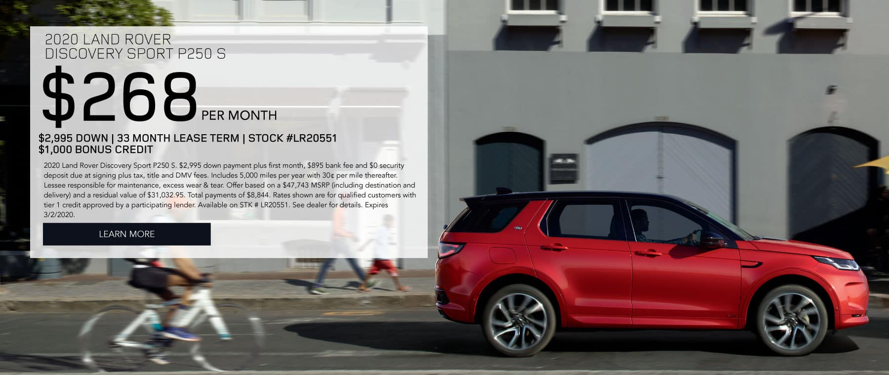 2020 LAND ROVER DISCOVERY SPORT P250 S. $268 oer month. $2995 down. 33 month lease term. Stock #LR20551. $1000 bonus credit.  2020 Land Rover Discovery Sport P250 S. $2,995 down payment plus first month, $895 bank fee and $0 security deposit due at signing plus tax, title and DMV fees. Includes 5,000 miles per year with 30¢ per mile thereafter. Lessee responsible for maintenance, excess wear & tear. Offer based on a $47,743 MSRP (including destination and delivery) and a residual value of $31,032.95. Total payments of $8,844. Rates shown are for qualified customers with tier 1 credit approved by a participating lender. Available on STK # LR20551. See dealer for details. Expires 3/2/2020. Click to learn more. Red Discovery Sport driving through city.