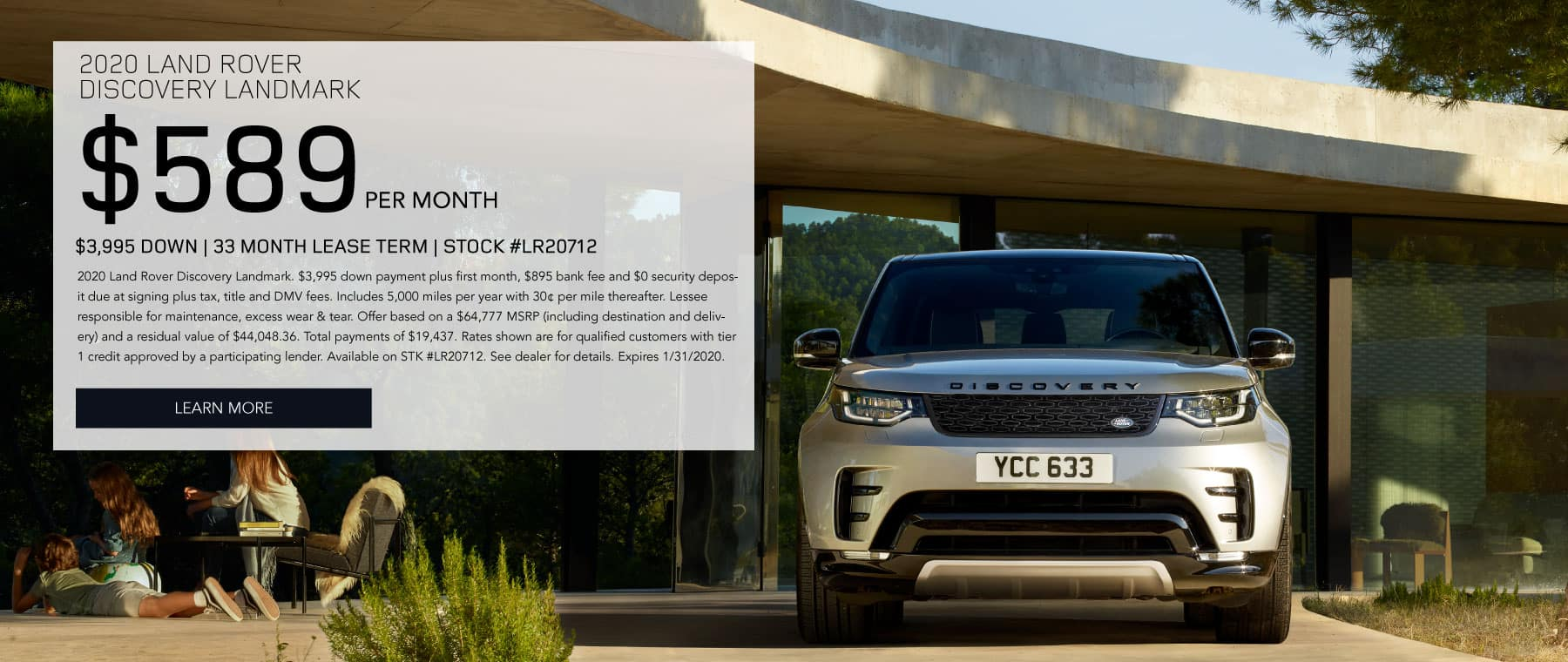 2020 LAND ROVER DISCOVERY LANDMARK $589 PER MONTH $3,995 DOWN 33 MONTH LEASE TERM STOCK #LR20712 2020 Land Rover Discovery Landmark. $3,995 down payment plus first month, $895 bank fee and $0 security deposit due at signing plus tax, title and DMV fees. Includes 5,000 miles per year with 30¢ per mile thereafter. Lessee responsible for maintenance, excess wear & tear. Offer based on a $64,777 MSRP (including destination and delivery) and a residual value of $44,048.36. Total payments of $19,437. Rates shown are for qualified customers with tier 1 credit approved by a participating lender. Available on STK #LR20712. See dealer for details. Expires 1/31/2020. Click to learn more. Gold Discovery on driveway with nice house in the background.