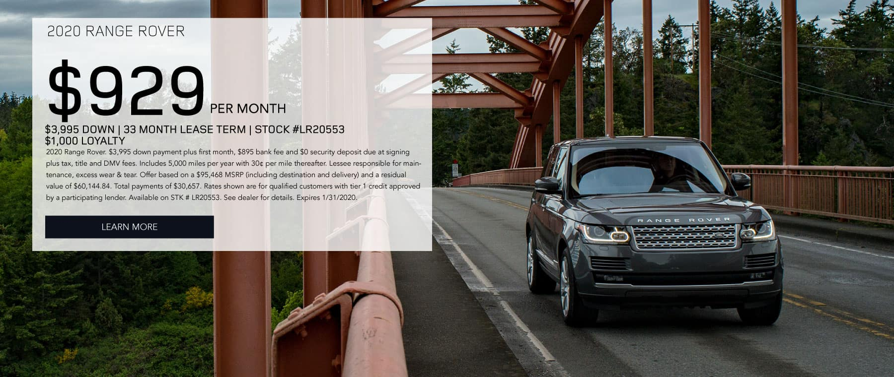 2020 RANGE ROVER $929 PER MONTH $3,995 DOWN 33 MONTH LEASE TERM STOCK #LR20553 $1,000 LOYALTY 2020 Range Rover. $3,995 down payment plus first month, $895 bank fee and $0 security deposit due at signing plus tax, title and DMV fees. Includes 5,000 miles per year with 30¢ per mile thereafter. Lessee responsible for maintenance, excess wear & tear. Offer based on a $95,468 MSRP (including destination and delivery) and a residual value of $60,144.84. Total payments of $30,657. Rates shown are for qualified customers with tier 1 credit approved by a participating lender. Available on STK # LR20553. See dealer for details. Expires 1/31/2020. Click to learn more. Dark Grey Range Rover on Bridge with trees in the background.