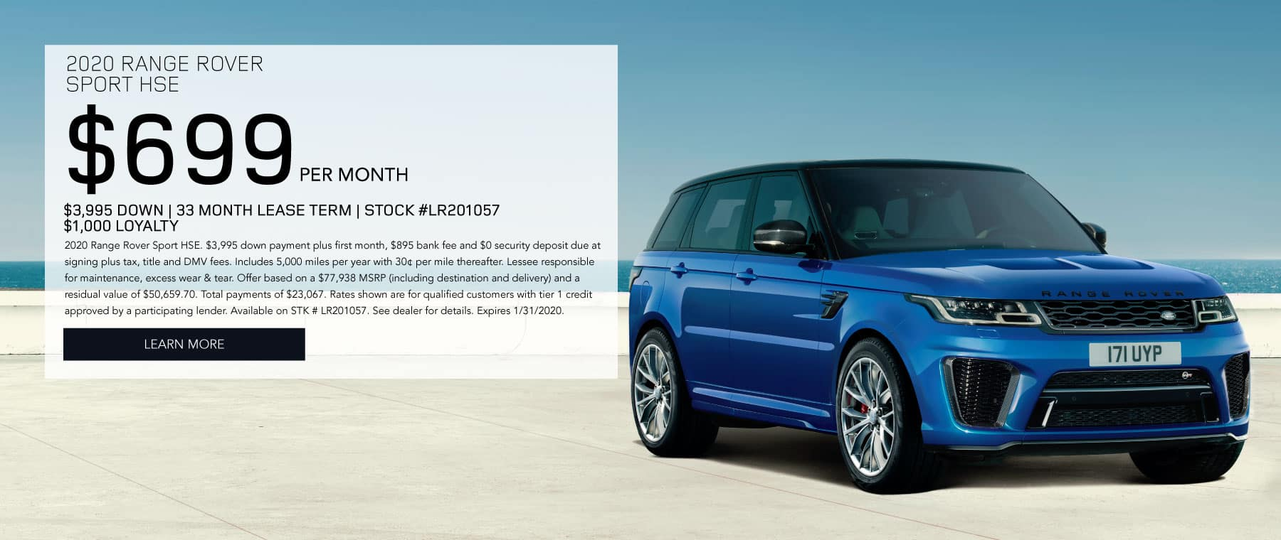 2020 RANGE ROVER SPORT HSE $699 PER MONTH $3,995 DOWN 33 MONTH LEASE TERM STOCK #LR201057 $1,000 LOYALTY 2020 Range Rover Sport HSE. $3,995 down payment plus first month, $895 bank fee and $0 security deposit due at signing plus tax, title and DMV fees. Includes 5,000 miles per year with 30¢ per mile thereafter. Lessee responsible for maintenance, excess wear & tear. Offer based on a $77,938 MSRP (including destination and delivery) and a residual value of $50,659.70. Total payments of $23,067. Rates shown are for qualified customers with tier 1 credit approved by a participating lender. Available on STK # LR201057. See dealer for details. Expires 1/31/2020. Click to Learn More. Blue Range Rover Sport on pavement with water in the background