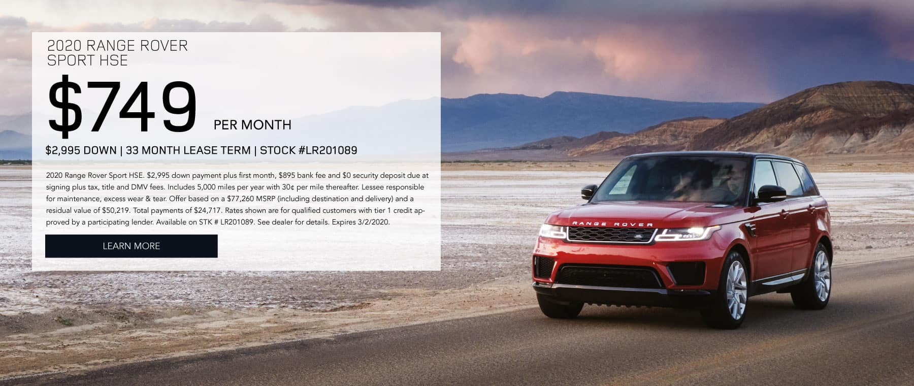 2020 RANGE ROVER SPORT HSE. $749 per month. $2995 down. 33 month lease term. Stock #LR201089. 2020 Range Rover Sport HSE. $3,995 down payment plus first month, $895 bank fee and $0 security deposit due at signing plus tax, title and DMV fees. Includes 5,000 miles per year with 30¢ per mile thereafter. Lessee responsible for maintenance, excess wear & tear. Offer based on a $77,260 MSRP (including destination and delivery) and a residual value of $50,219. Total payments of $24,717. Rates shown are for qualified customers with tier 1 credit approved by a participating lender. Available on STK # LR201089. See dealer for details. Expires 3/2/2020. Click to learn more. Red Range Rover Sport driving in desert.