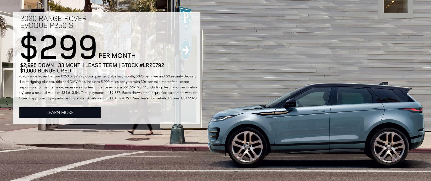 2020 RANGE ROVER  EVOQUE P250 S $299 PER MONTH  $2,995 DOWN 33 MONTH LEASE TERM STOCK #LR20792 $1,000 BONUS CREDIT 2020 Range Rover Evoque P250 S. $2,995 down payment plus first month, $895 bank fee and $0 security deposit due at signing plus tax, title and DMV fees. Includes 5,000 miles per year with 30¢ per mile thereafter. Lessee responsible for maintenance, excess wear & tear. Offer based on a $51,662 MSRP (including destination and delivery) and a residual value of $34,613.54. Total payments of $9,867. Rates shown are for qualified customers with tier 1 credit approved by a participating lender. Available on STK # LR20792. See dealer for details. Expires 1/31/2020. Click to Learn more.  Blue Evoque on city background.