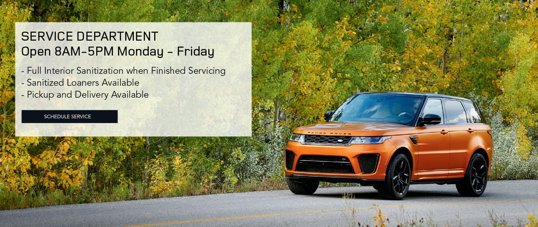 SERVICE DEPARTMENT. OPEN 8 AM TO 5 PM MONDAY TO FRIDAY. Full Interior Sanitization when Finished Servicing. Sanitized Loaners Available. Pickup and Delivery Available. SCHEDULE SERVICE. ORANGE RANGE ROVER SPORT DRIVING DOWN ROAD WITH CHANGING FALL LEAVES.