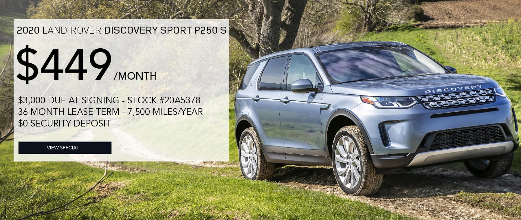 2020 LAND ROVER DISCOVERY SPORT P250 S. $449 PER MONTH FOR 36 MONTHS. $3,000 DUE AT SIGNING. STOCK #20A5378. 7,500 MILES/YEAR. $0 SECURITY DEPOSIT. VIEW SPECIAL. LIGHT BLUE LAND ROVER DISCOVERY SPORT DRIVING DOWN DIRT ROAD THROUGH COUNTRYSIDE.