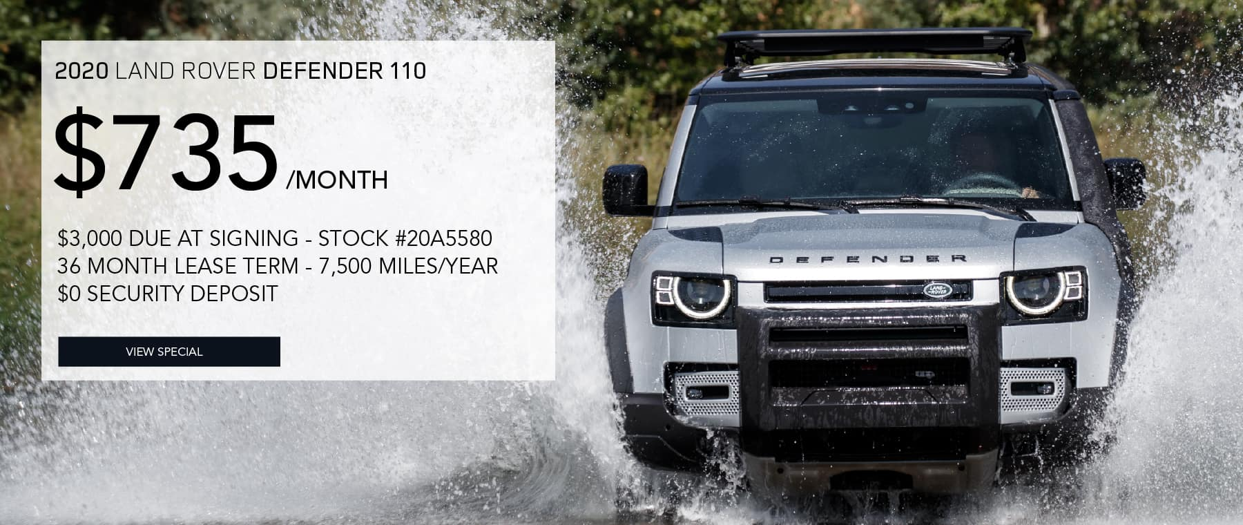 2020 LAND ROVER DEFENDER 110. $735 PER MONTH FOR 36 MONTHS. $3,000 DUE AT SIGNING. STOCK #20A5580. 7,500 MILES/YEAR. $0 SECURITY DEPOSIT. VIEW SPECAIL. SILVER LAND ROVER DEFENDER DRIVING INTO LAKE AND SPLASHING WATER.