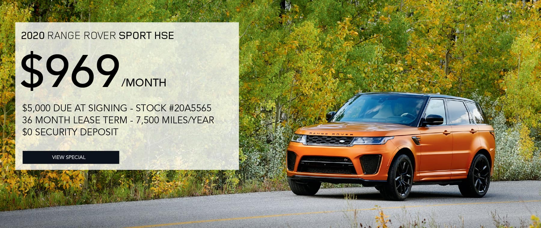 2020 RANGE ROVER SPORT HSE. $969 PER MONTH FOR 36 MONTHS. $5,000 DUE AT SIGNING. STOCK #20A5565. 7,500 MILES/YEAR. $0 SECURITY DEPOSIT. VIEW SPECIAL. ORANGE RANGE ROVER SPORT DRIVING DOWN ROAD WITH FALL COLORED TREES.