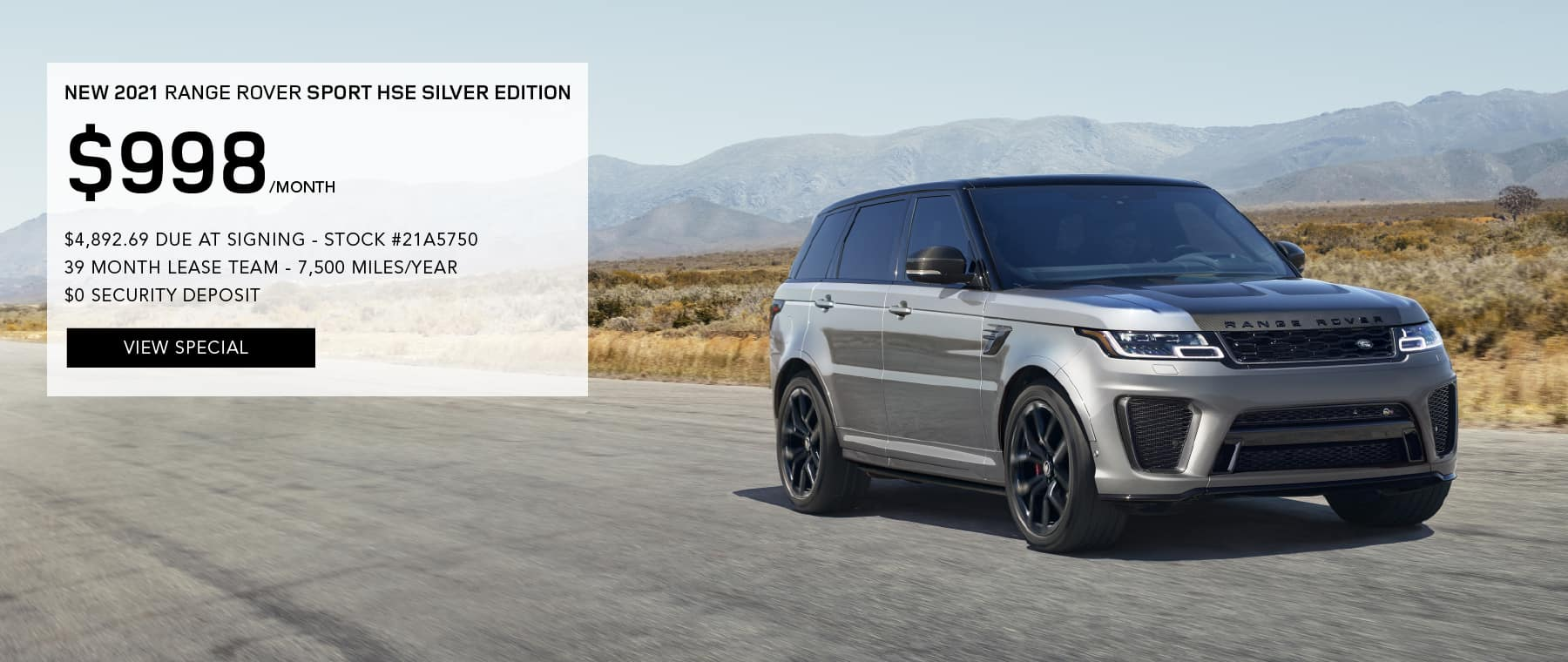 2021 RANGE ROVER SPORT SILVER EDITION. $998 PER MONTH FOR 39 MONTHS. $4,892.69 DUE AT SIGNING. STOCK #21A5750. 7,500 MILES/YEAR. $0 SECURITY DEPOSIT. VIEW SPECIAL. SILVER RANGE ROVER SPORT DRIVING THROUGH DESERT.