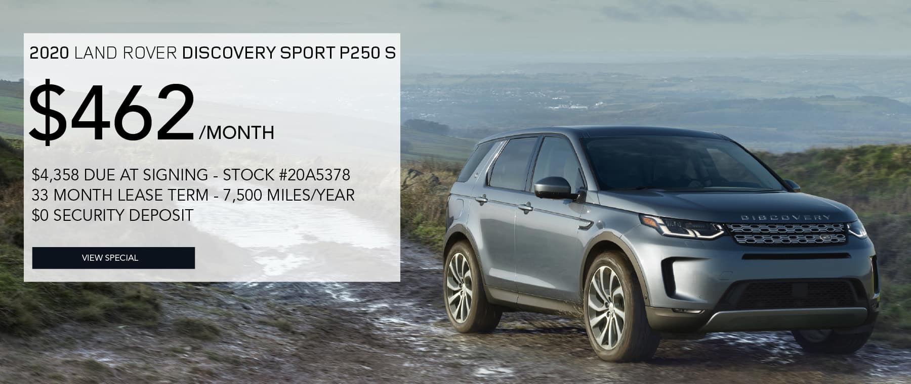 2020 LAND ROVER DISCOVERY SPORT P250 S. $462 PER MONTH FOR 33 MONTHS. $4,358 DUE AT SIGNING. STOCK #20A5378. 7,500 MILES/YEAR. $0 SECURITY DEPOSIT. VIEW SPECIAL. LIGHT BLUE LAND ROVER DISCOVERY SPORT DRIVING DOWN DIRT ROAD.