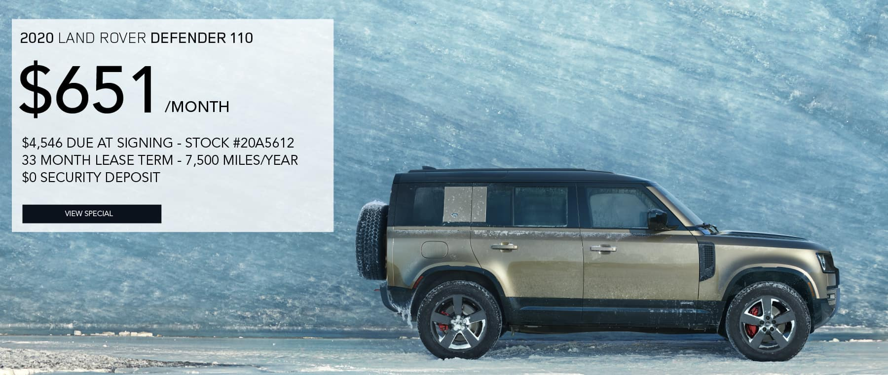 2020 LAND ROVER DEFENDER 110. $651 PER MONTH FOR 33 MONTHS. $4,546 DUE AT SIGNING. STOCK #20A5612. 7,500 MILES/YEAR. $0 SECURITY DEPOSIT. VIEW SPECIAL. GREEN LAND ROVER DEFENDER PARKED IN FRONT OF ICE WALL.