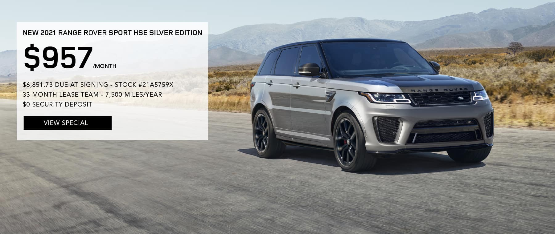 2021 RANGE ROVER SPORT SILVER EDITION. $957 PER MONTH FOR 39 MONTHS. $6,851.73 DUE AT SIGNING. STOCK #21A5759X. 7,500 MILES/YEAR. $0 SECURITY DEPOSIT. VIEW SPECIAL. SILVER RANGE ROVER SPORT DRIVING THROUGH DESERT.