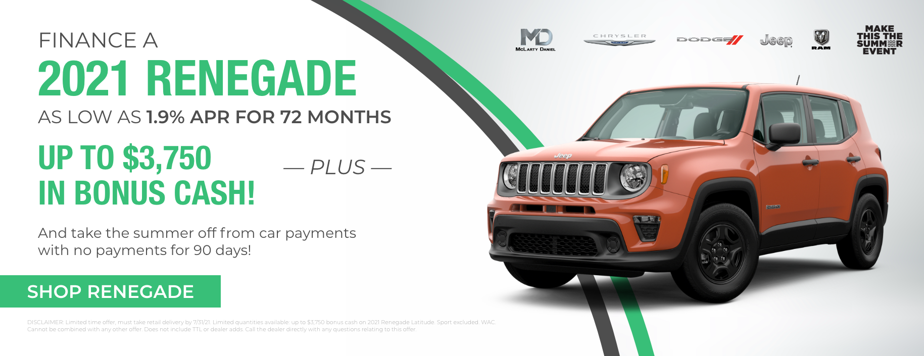 Finance a 2021 Renegade as low as 1.9% for 72 months plus up to $3,750 bonus cash! And take the summer off from car payments with no payments for 90 days!