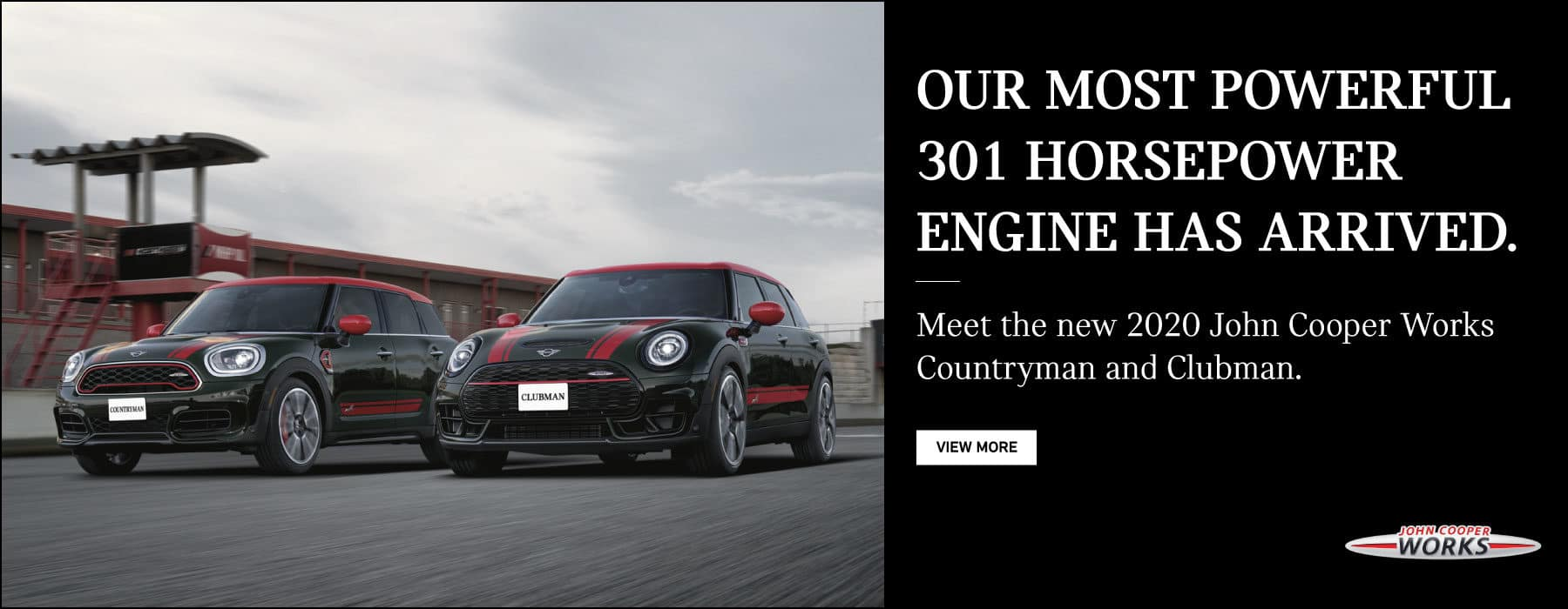 Our most powerful 301 horsepower engine has arrived.  Meet the new 2020 John Cooper Works Countryman and Clubman.  View More.  John Cooper Works. A MINI JCW Countryman and Clubman driving side by side on race track.