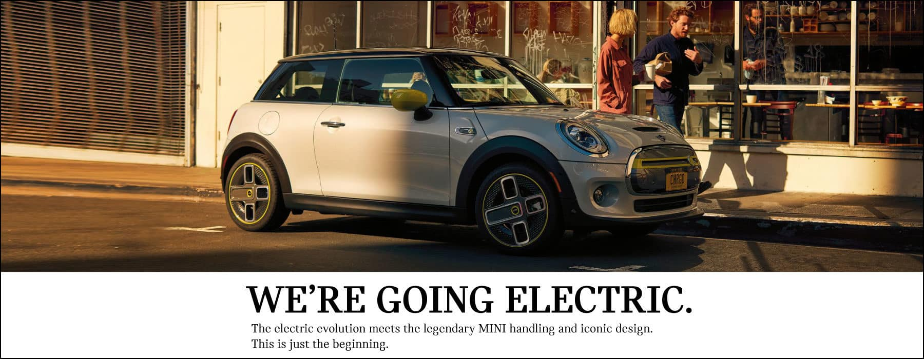 We're Going Electric.  The electric evolution meets the legendary MINI handling and iconic design.  This is just the beginning.