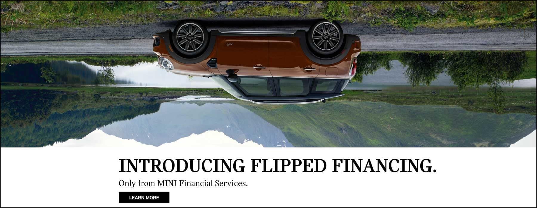 Introducing flipped financing.  Only from MINI Financial services.  Learn More.  Flipped brown MINI Cooper Countryman.