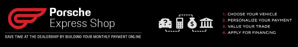 Save time at the dealership. Shop online and build your payment with the Porsche Express Shop.
