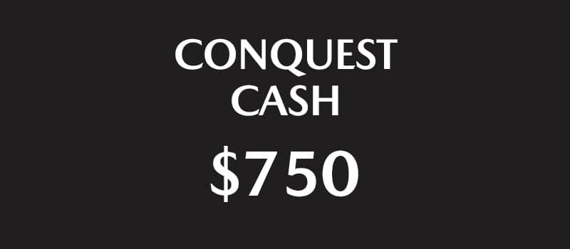 $750 Conquest Cash